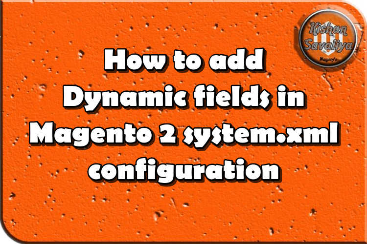 How to add Dynamic fields in Magento 2 system.xml configuration - Kishan Savaliya