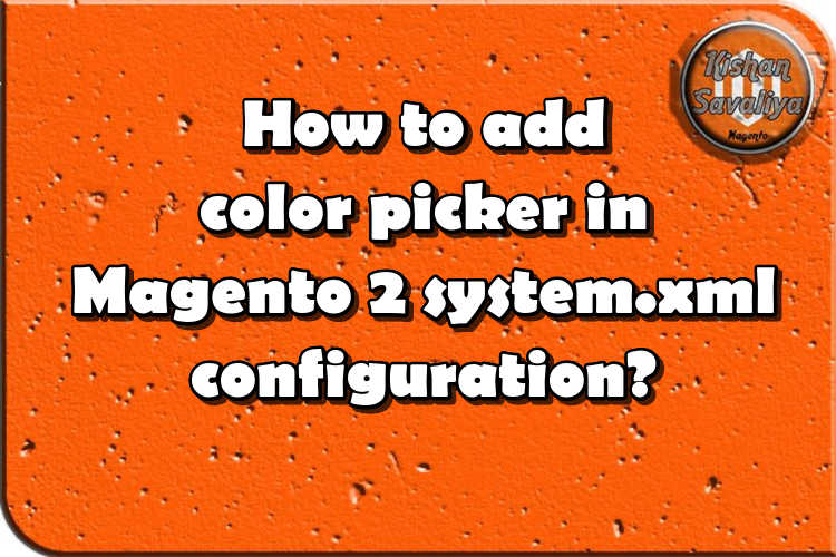 How to add color picker in Magento 2 system.xml configuration? - Kishan Savaliya