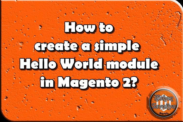 How to create a simple Hello World module in Magento 2? - Kishan Savaliya