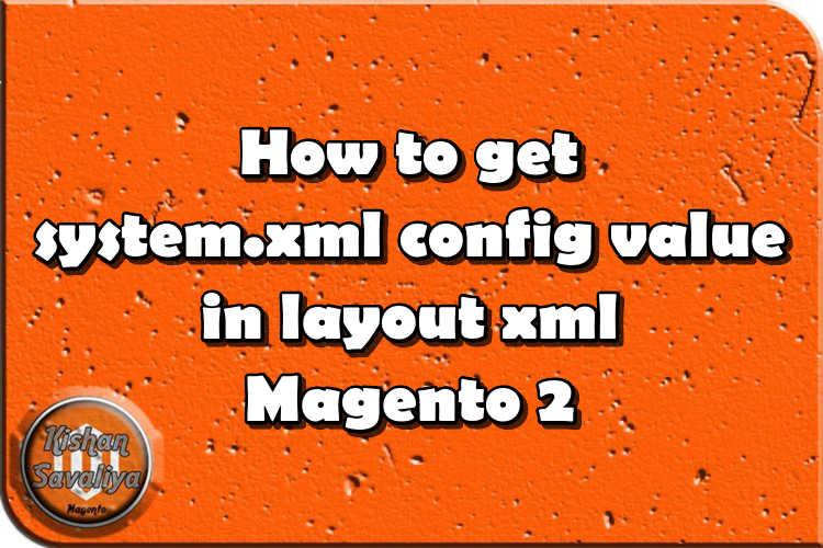 How to get system.xml config value in layout xml Magento 2 - Kishan Savaliya