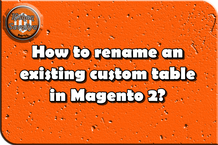 How to rename an existing custom table in Magento 2?