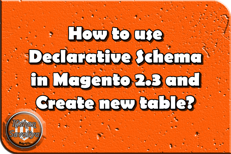 How to use Declarative Schema in Magento 2.3 and Create new table? - Kishan Savaliya