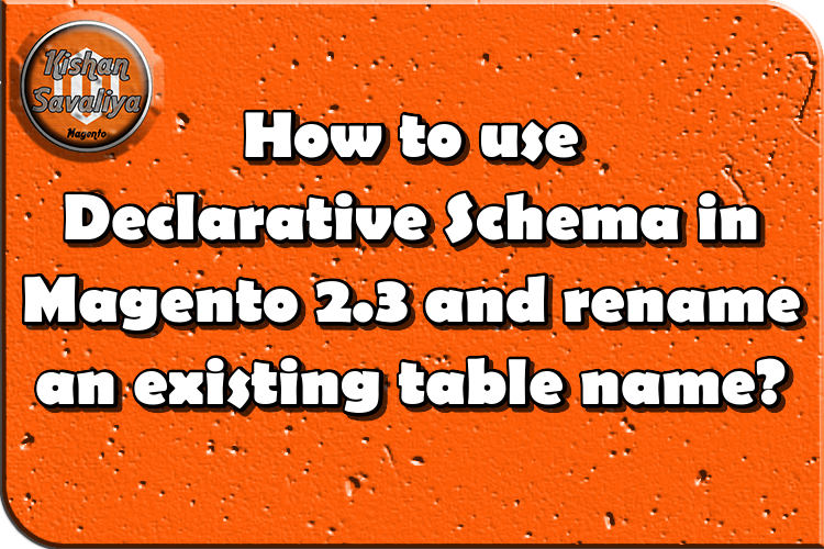 How to use Declarative Schema in Magento 2.3 and rename an existing table name? - Kishan Savaliya