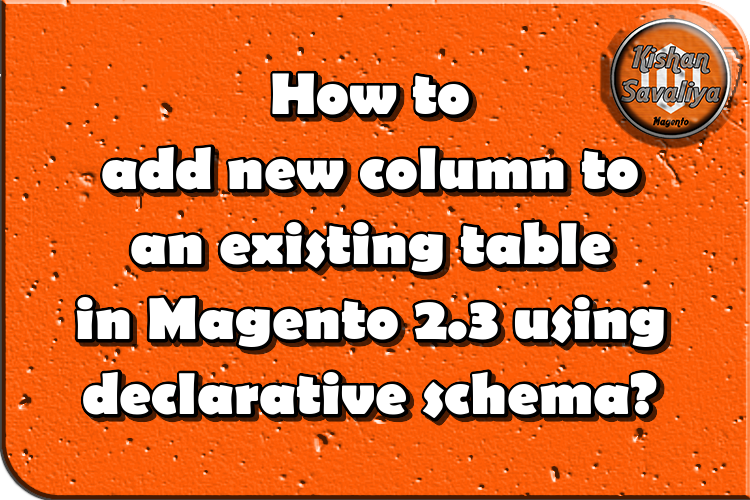 How to add new column to an existing table in Magento 2.3 using declarative schema? - Kishan Savaliya